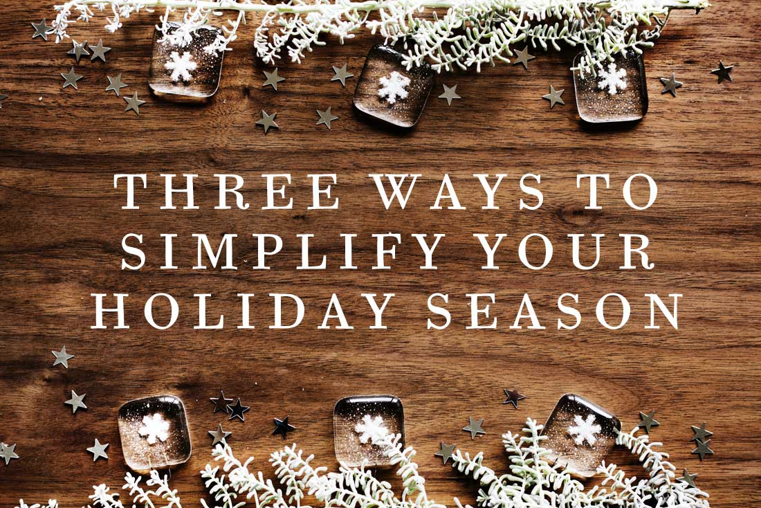 THREE WAYS TO SIMPLIFY YOUR HOLIDAY SEASON